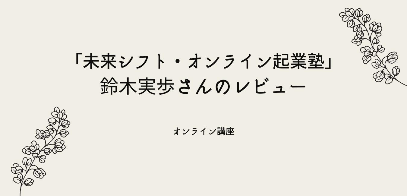 未来シフト・オンライン起業塾 鈴木実歩さんのレビュー